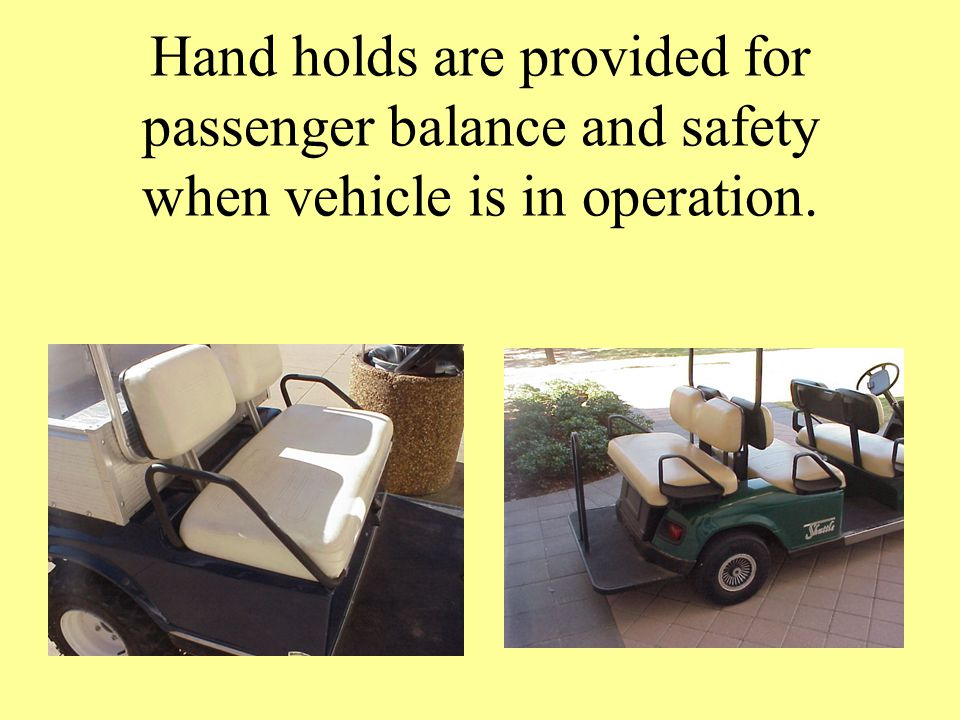 Hand holds are provided for passenger balance and safety when vehicle is in operation.