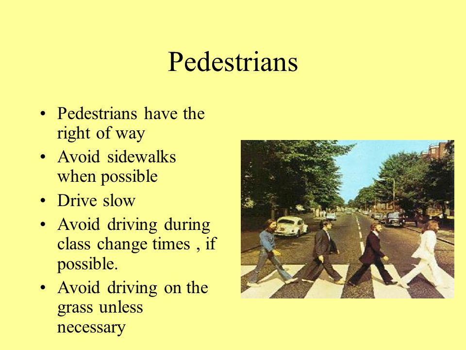 Pedestrians Pedestrians have the right of way Avoid sidewalks when possible Drive slow Avoid driving during class change times, if possible.