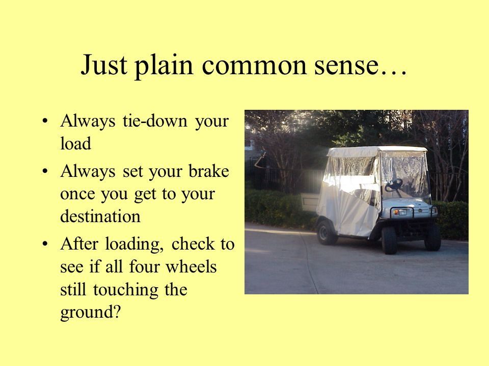 Just plain common sense… Always tie-down your load Always set your brake once you get to your destination After loading, check to see if all four wheels still touching the ground