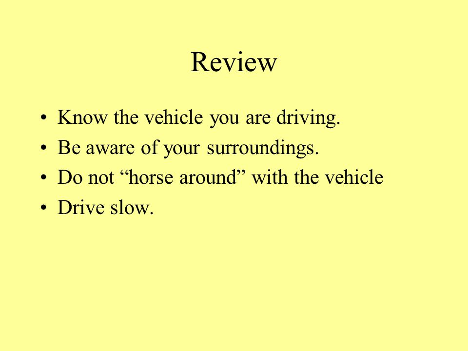 Review Know the vehicle you are driving. Be aware of your surroundings.