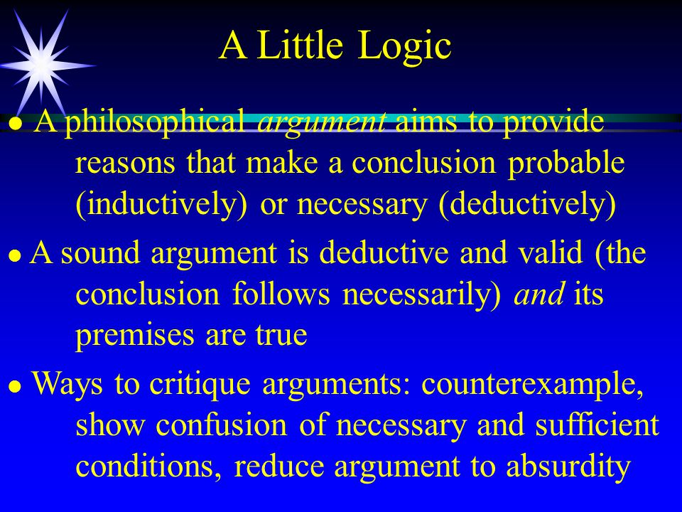 A Little Logic l l A philosophical argument aims to provide reasons that make a conclusion probable (inductively) or necessary (deductively) l l A sound argument is deductive and valid (the conclusion follows necessarily) and its premises are true l l Ways to critique arguments: counterexample, show confusion of necessary and sufficient conditions, reduce argument to absurdity