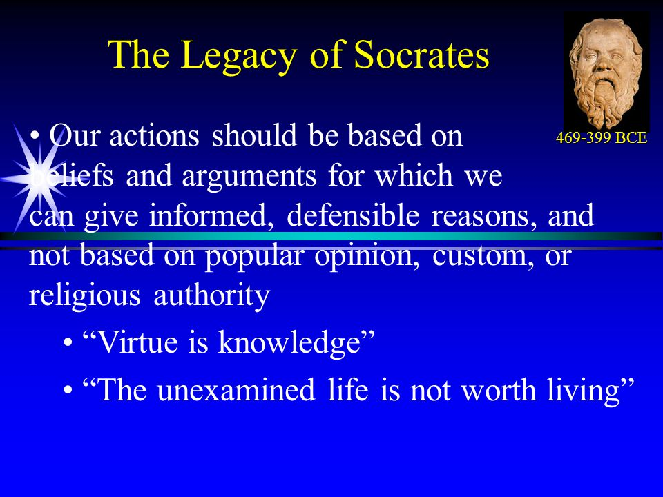 The Legacy of Socrates Our actions should be based on beliefs and arguments for which we can give informed, defensible reasons, and not based on popular opinion, custom, or religious authority Virtue is knowledge The unexamined life is not worth living 469-399 BCE