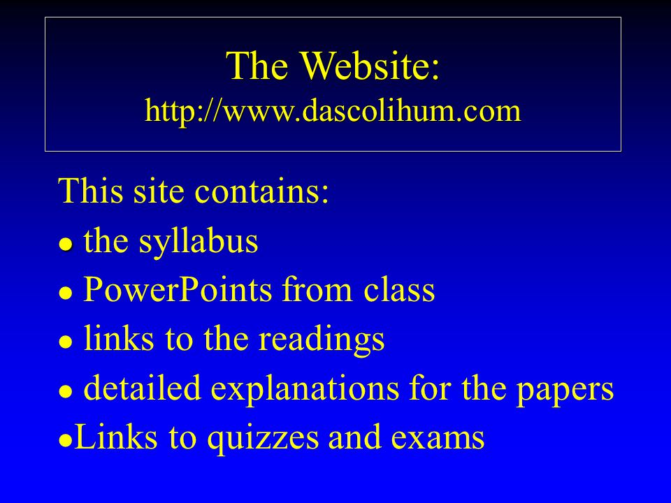 The Website: http://www.dascolihum.com This site contains: l l the syllabus l l PowerPoints from class l l links to the readings l l detailed explanations for the papers l l Links to quizzes and exams