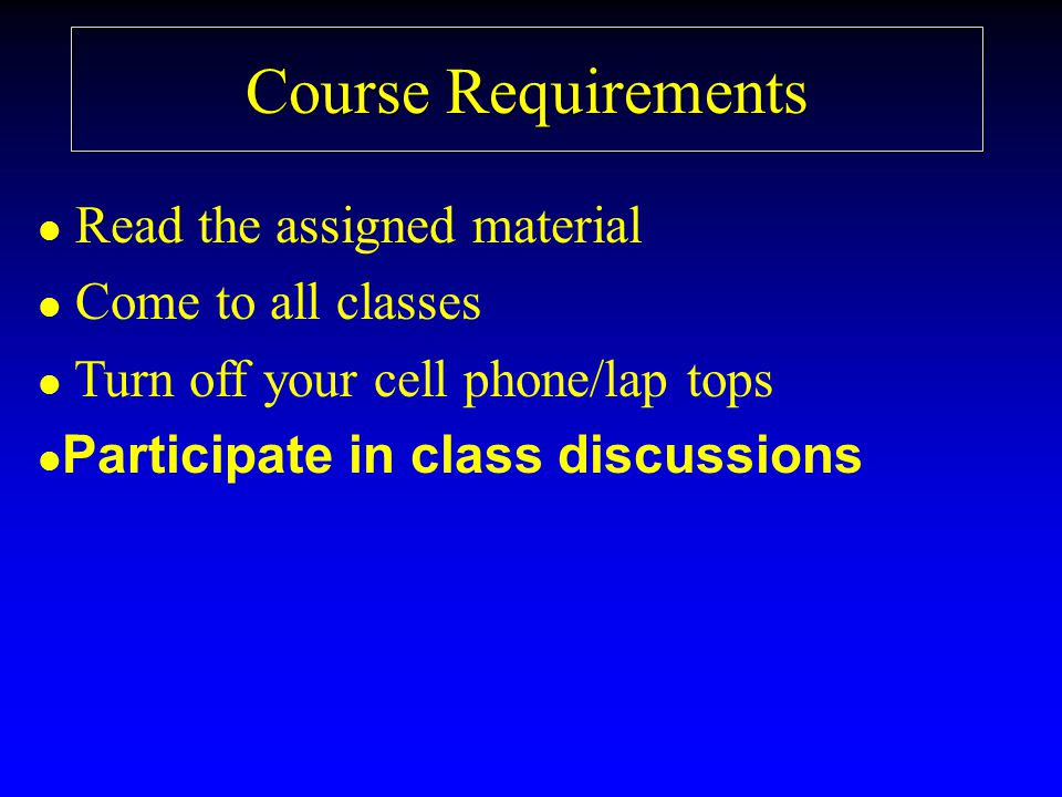 Course Requirements l l Read the assigned material l l Come to all classes l l Turn off your cell phone/lap tops l l Participate in class discussions