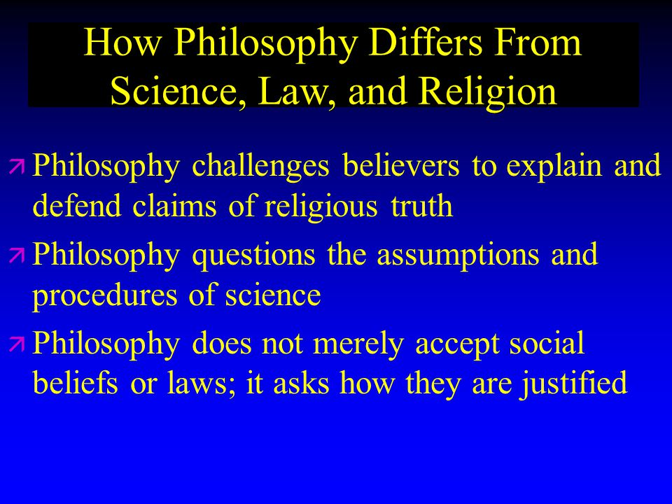 How Philosophy Differs From Science, Law, and Religion ä ä Philosophy challenges believers to explain and defend claims of religious truth ä ä Philosophy questions the assumptions and procedures of science ä ä Philosophy does not merely accept social beliefs or laws; it asks how they are justified