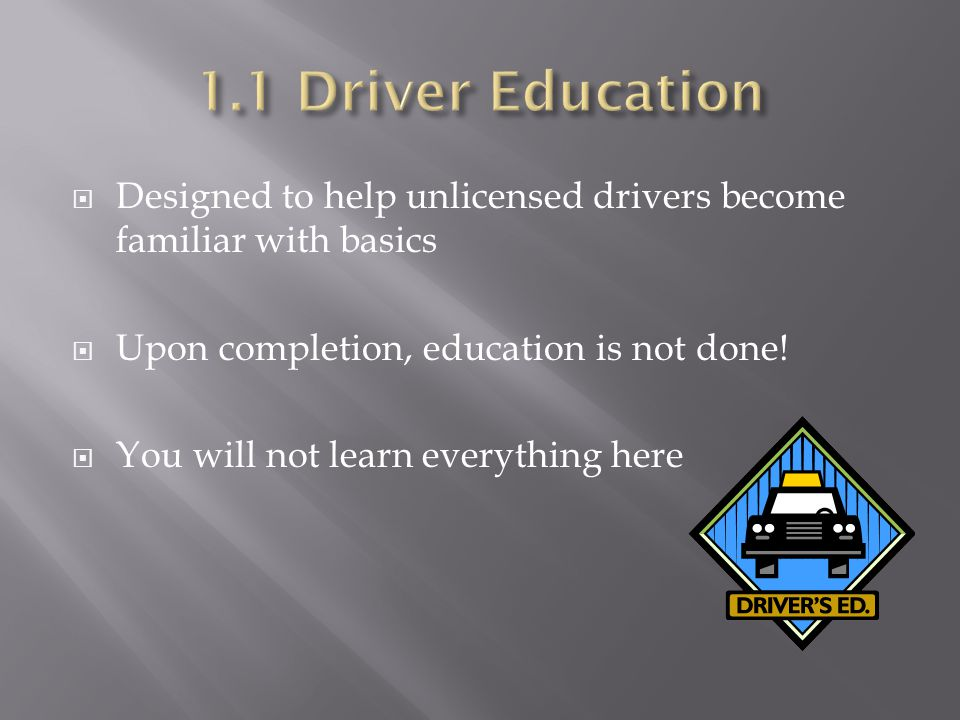  Designed to help unlicensed drivers become familiar with basics  Upon completion, education is not done.