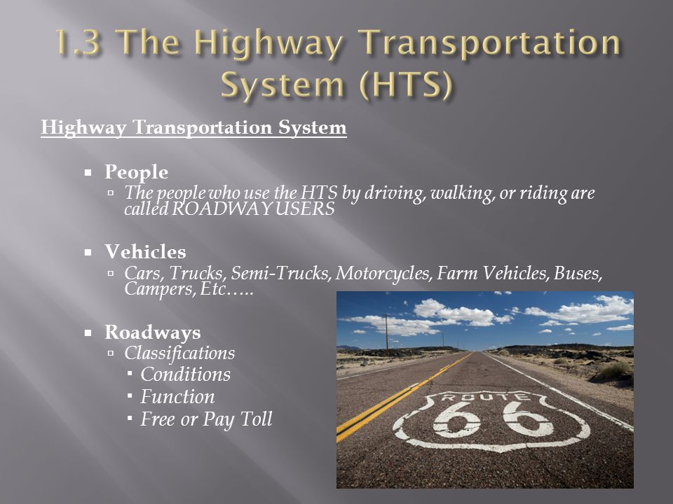 Highway Transportation System  People  The people who use the HTS by driving, walking, or riding are called ROADWAY USERS  Vehicles  Cars, Trucks, Semi-Trucks, Motorcycles, Farm Vehicles, Buses, Campers, Etc…..