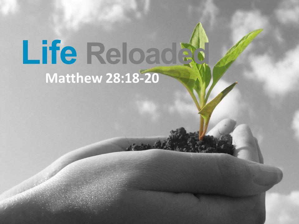 Life Reloaded Matthew 28:18-20