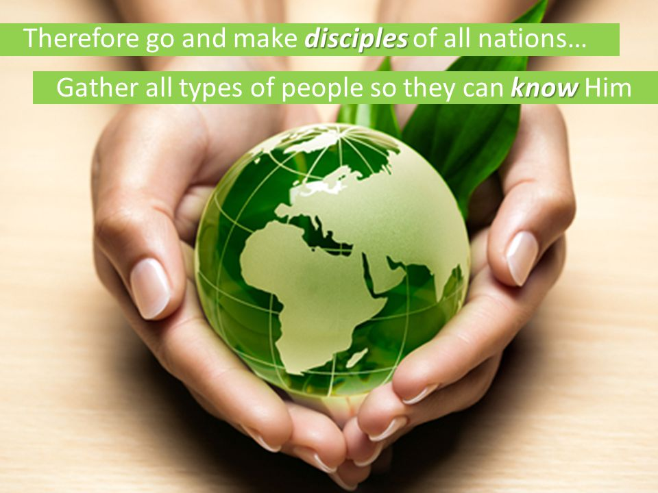 know Gather all types of people so they can know Him disciples Therefore go and make disciples of all nations…