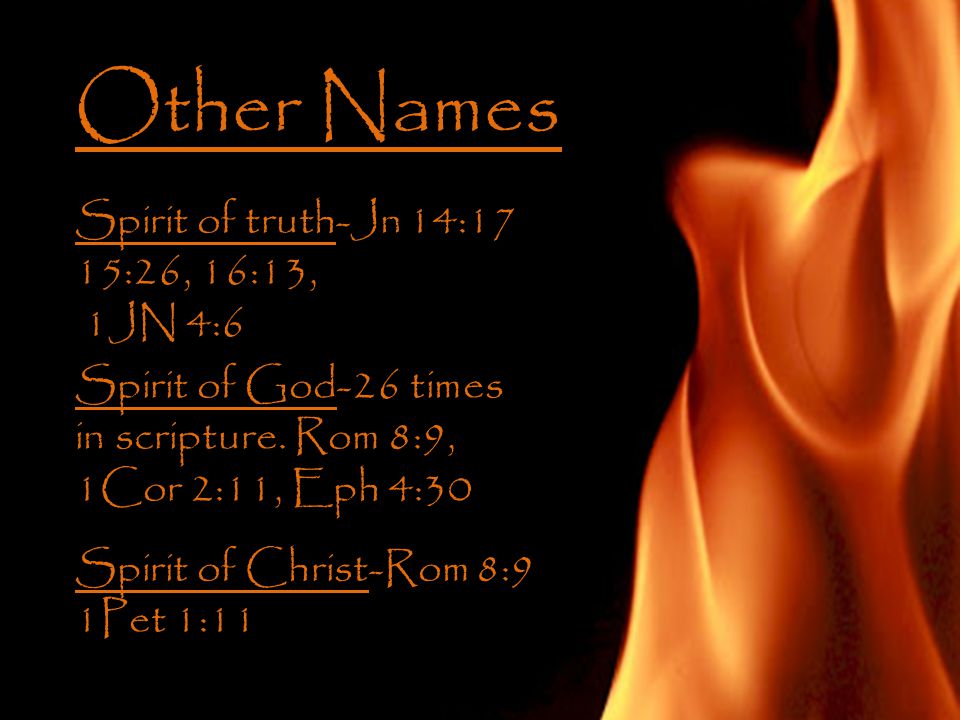 Other Names Spirit of truth-Jn 14:17 15:26, 16:13, 1JN 4:6 Spirit of God-26 times in scripture.