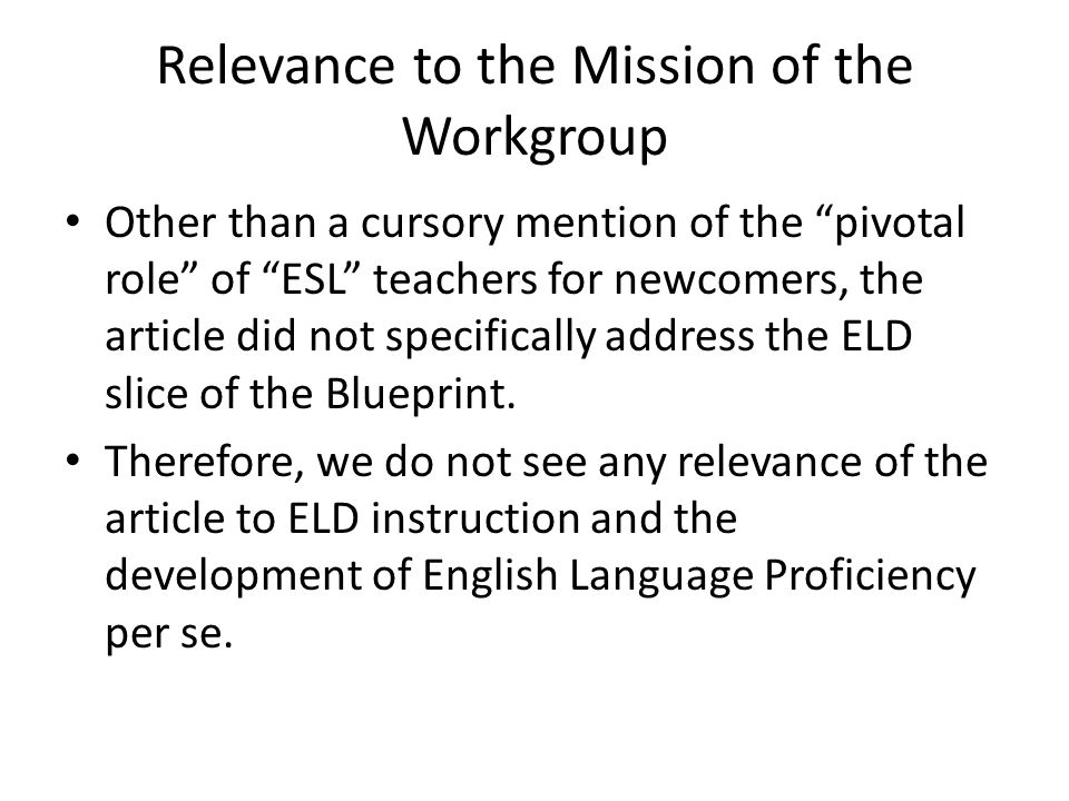 Relevance to the Mission of the Workgroup Other than a cursory mention of the pivotal role of ESL teachers for newcomers, the article did not specifically address the ELD slice of the Blueprint.