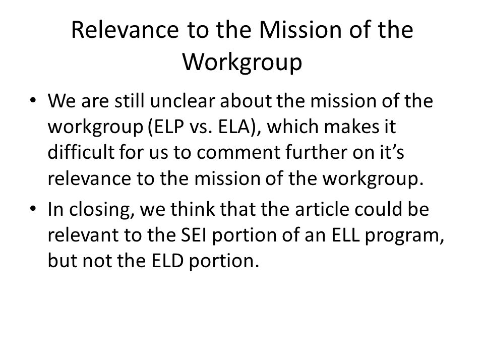 Relevance to the Mission of the Workgroup We are still unclear about the mission of the workgroup (ELP vs.