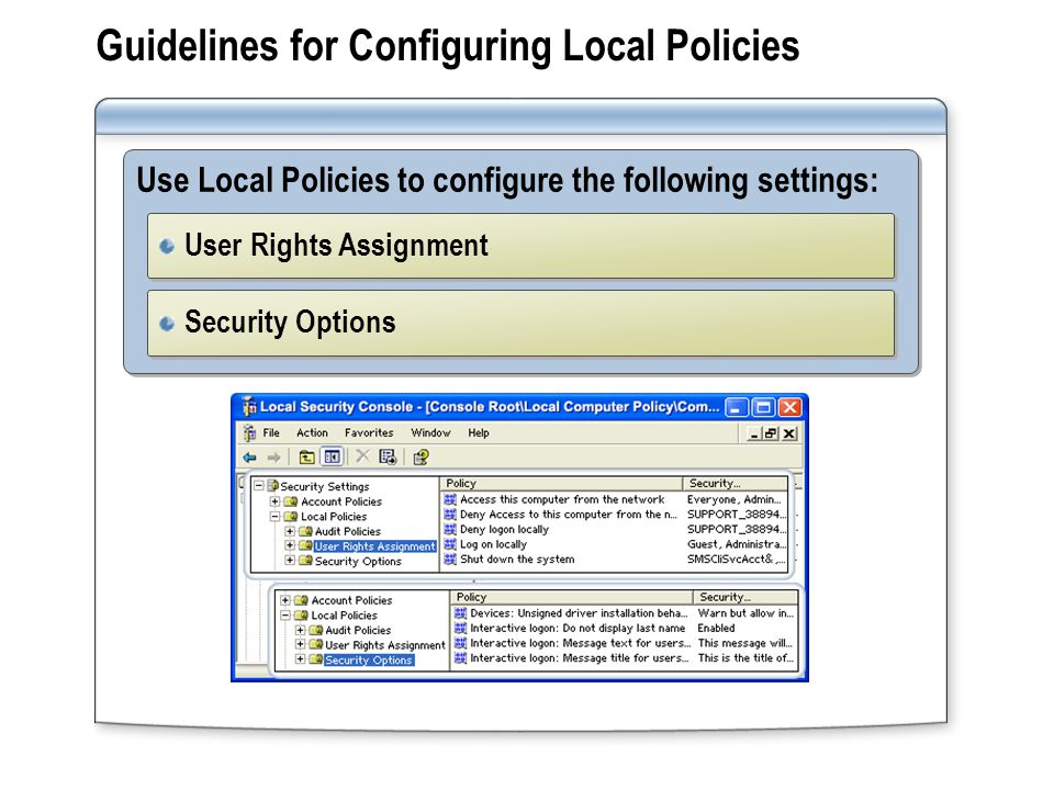 Guidelines for Configuring Local Policies Use Local Policies to configure the following settings: User Rights Assignment Security Options