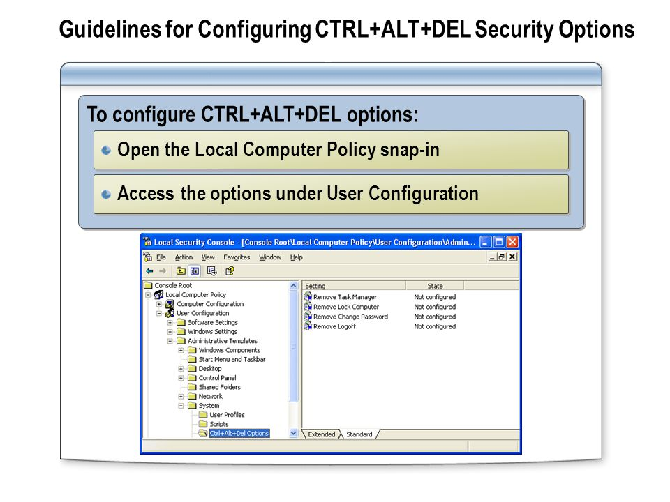 Guidelines for Configuring CTRL+ALT+DEL Security Options To configure CTRL+ALT+DEL options: Open the Local Computer Policy snap-in Access the options under User Configuration