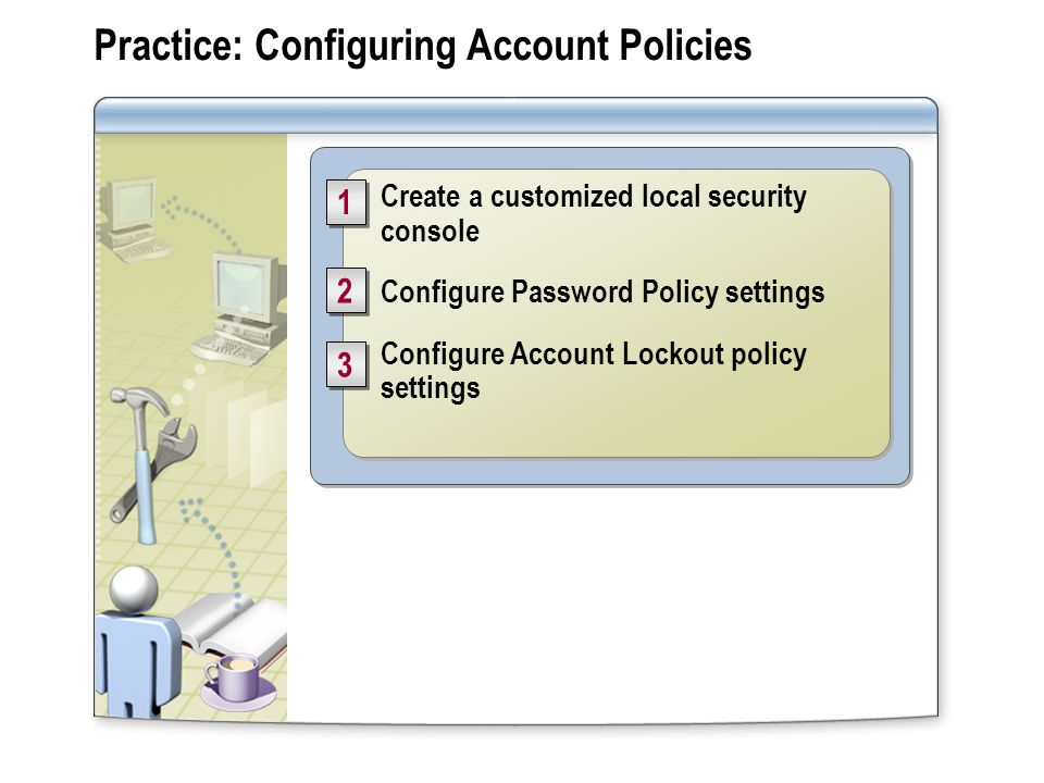 Practice: Configuring Account Policies Create a customized local security console Configure Password Policy settings Configure Account Lockout policy settings Create a customized local security console Configure Password Policy settings Configure Account Lockout policy settings