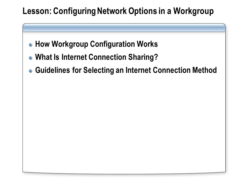 Lesson: Configuring Network Options in a Workgroup How Workgroup Configuration Works What Is Internet Connection Sharing.