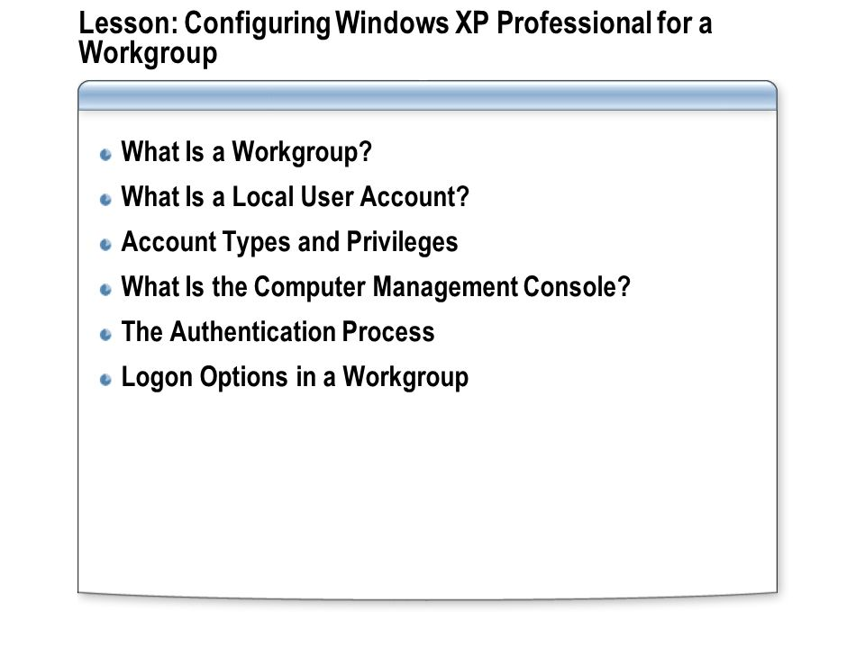 Lesson: Configuring Windows XP Professional for a Workgroup What Is a Workgroup.