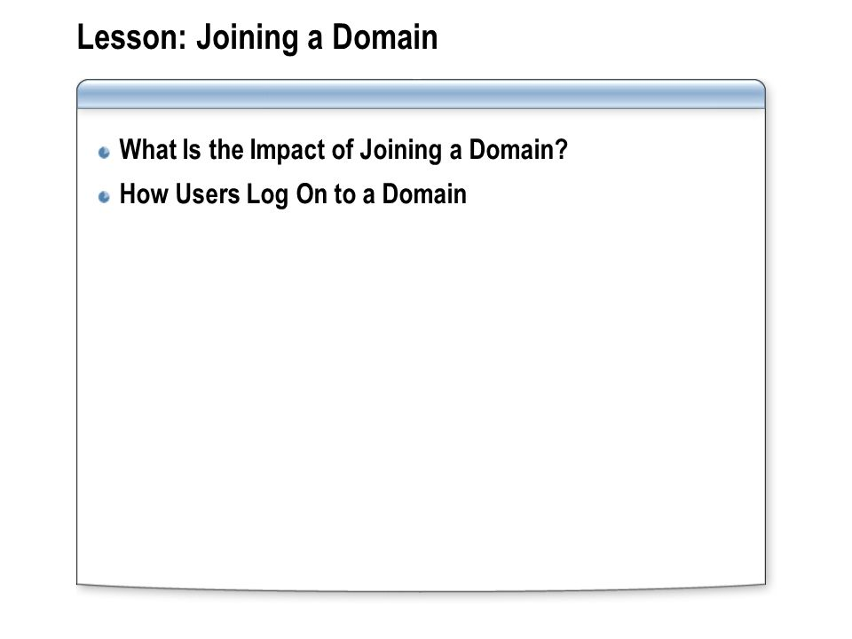 Lesson: Joining a Domain What Is the Impact of Joining a Domain How Users Log On to a Domain