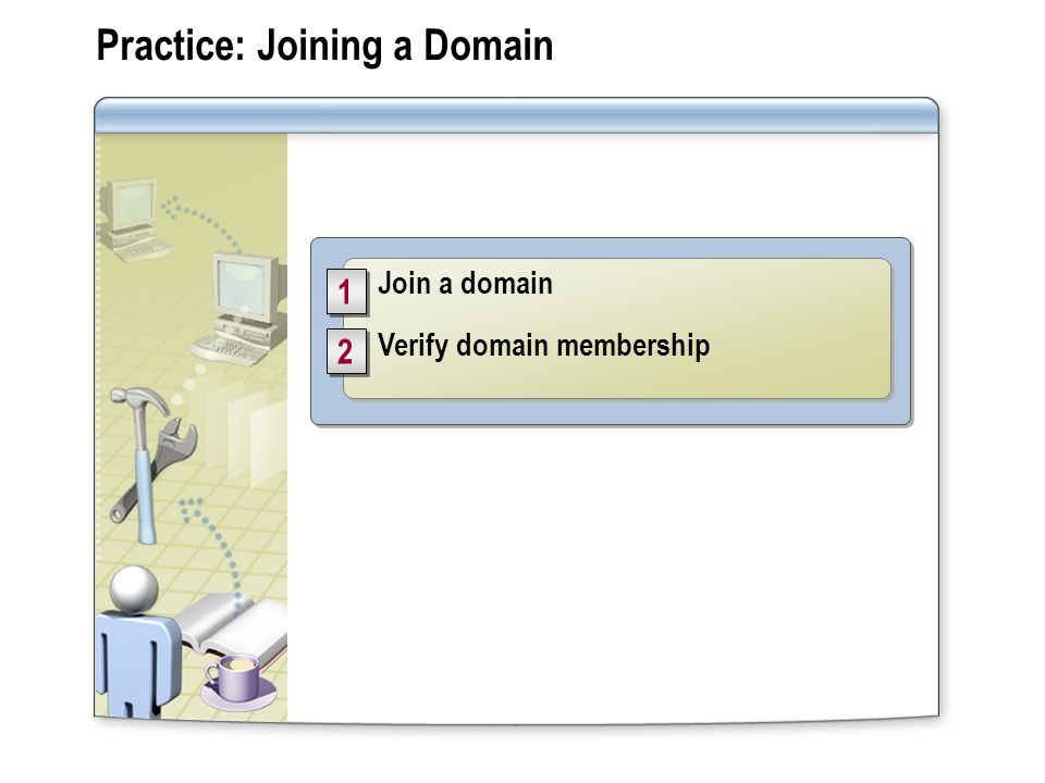 Practice: Joining a Domain Join a domain Verify domain membership Join a domain Verify domain membership
