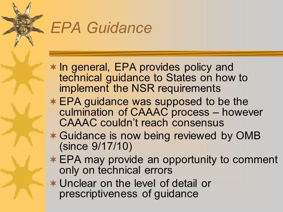  In general, EPA provides policy and technical guidance to States on how to implement the NSR requirements  EPA guidance was supposed to be the culmination of CAAAC process – however CAAAC couldn't reach consensus  Guidance is now being reviewed by OMB (since 9/17/10)  EPA may provide an opportunity to comment only on technical errors  Unclear on the level of detail or prescriptiveness of guidance