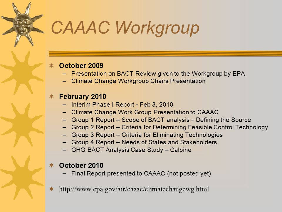 CAAAC Workgroup  October 2009 –Presentation on BACT Review given to the Workgroup by EPA –Climate Change Workgroup Chairs Presentation  February 2010 –Interim Phase I Report - Feb 3, 2010 –Climate Change Work Group Presentation to CAAAC –Group 1 Report – Scope of BACT analysis – Defining the Source –Group 2 Report – Criteria for Determining Feasible Control Technology –Group 3 Report – Criteria for Eliminating Technologies –Group 4 Report – Needs of States and Stakeholders –GHG BACT Analysis Case Study – Calpine  October 2010 –Final Report presented to CAAAC (not posted yet) 