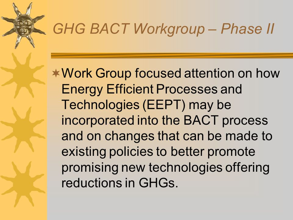 GHG BACT Workgroup – Phase II  Work Group focused attention on how Energy Efficient Processes and Technologies (EEPT) may be incorporated into the BACT process and on changes that can be made to existing policies to better promote promising new technologies offering reductions in GHGs.