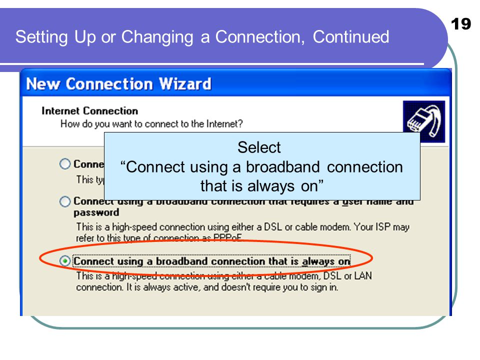19 Setting Up or Changing a Connection, Continued Select Connect using a broadband connection that is always on