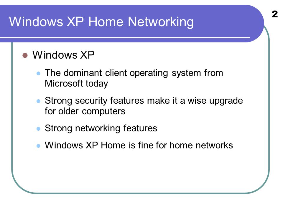 2 Windows XP The dominant client operating system from Microsoft today Strong security features make it a wise upgrade for older computers Strong networking features Windows XP Home is fine for home networks