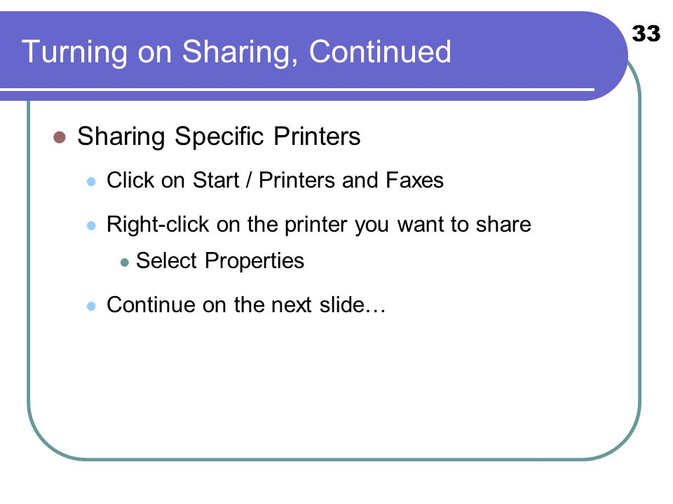 33 Turning on Sharing, Continued Sharing Specific Printers Click on Start / Printers and Faxes Right-click on the printer you want to share Select Properties Continue on the next slide…