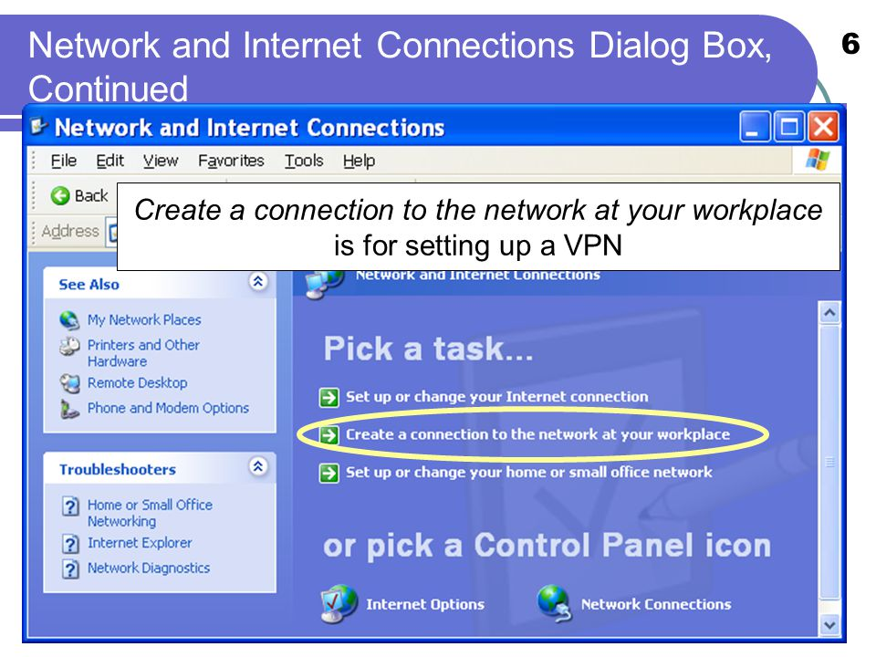 6 Network and Internet Connections Dialog Box, Continued Create a connection to the network at your workplace is for setting up a VPN