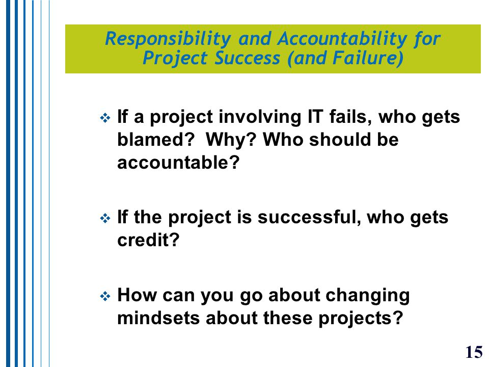 15 Responsibility and Accountability for Project Success (and Failure)  If a project involving IT fails, who gets blamed.