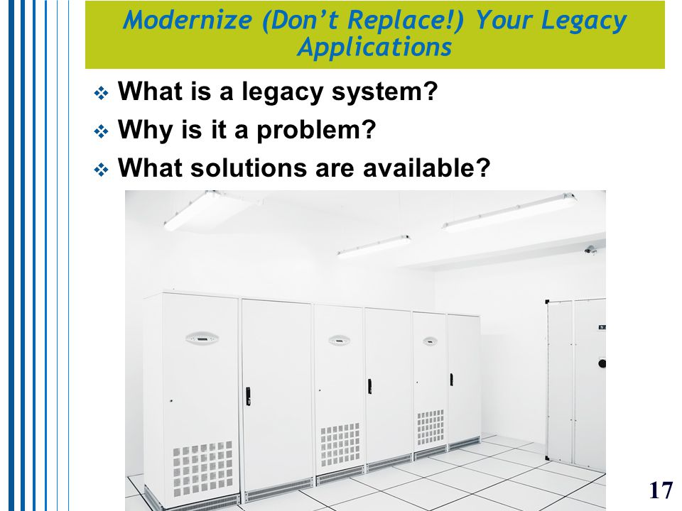 17 Modernize (Don't Replace!) Your Legacy Applications  What is a legacy system.
