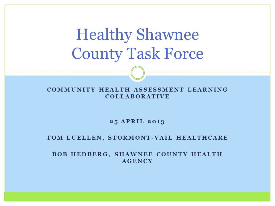 COMMUNITY HEALTH ASSESSMENT LEARNING COLLABORATIVE 25 APRIL 2013 TOM LUELLEN, STORMONT-VAIL HEALTHCARE BOB HEDBERG, SHAWNEE COUNTY HEALTH AGENCY Healthy Shawnee County Task Force