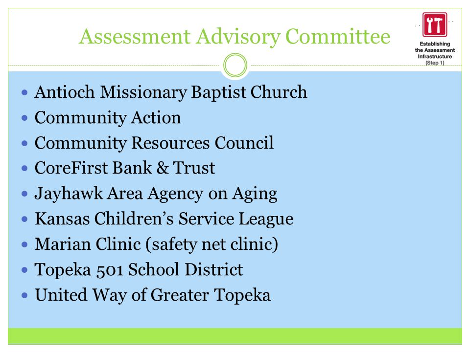 Assessment Advisory Committee Antioch Missionary Baptist Church Community Action Community Resources Council CoreFirst Bank & Trust Jayhawk Area Agency on Aging Kansas Children's Service League Marian Clinic (safety net clinic) Topeka 501 School District United Way of Greater Topeka