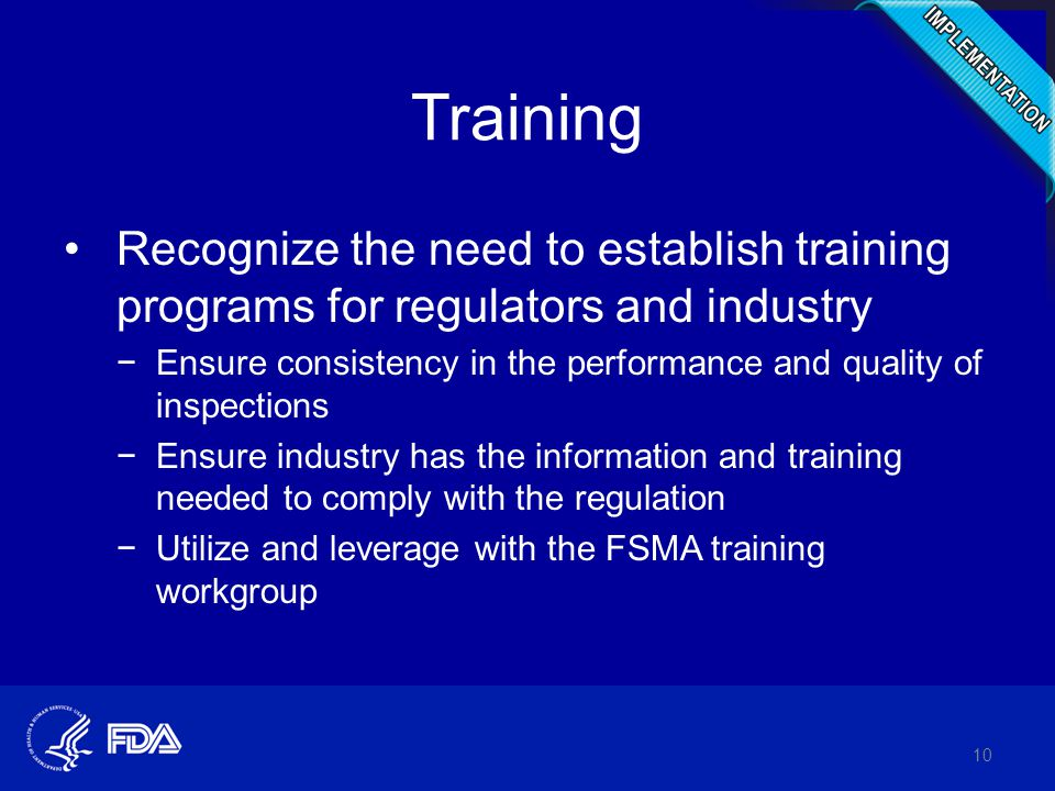 Training Recognize the need to establish training programs for regulators and industry −Ensure consistency in the performance and quality of inspections −Ensure industry has the information and training needed to comply with the regulation −Utilize and leverage with the FSMA training workgroup 10