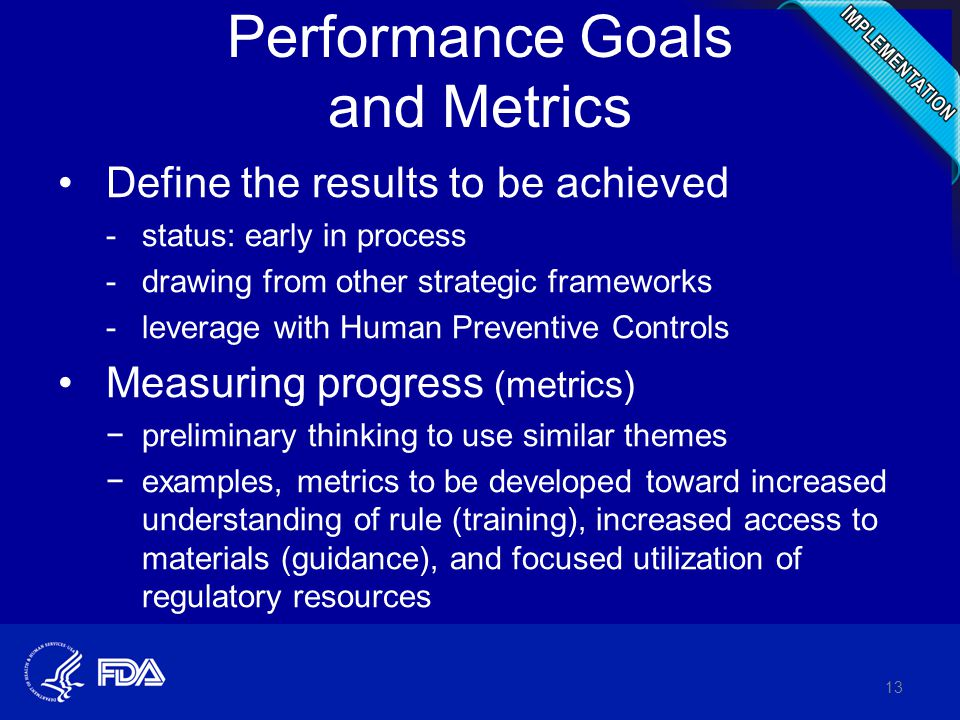 Performance Goals and Metrics Define the results to be achieved -status: early in process -drawing from other strategic frameworks -leverage with Human Preventive Controls Measuring progress (metrics) −preliminary thinking to use similar themes −examples, metrics to be developed toward increased understanding of rule (training), increased access to materials (guidance), and focused utilization of regulatory resources 13