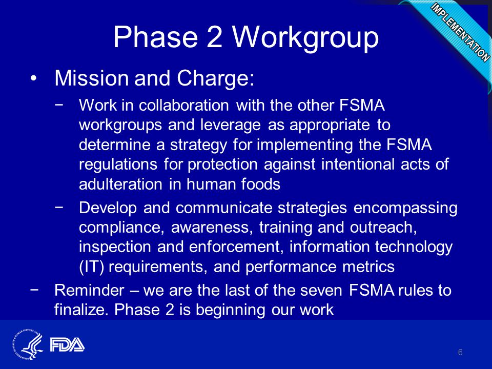 Phase 2 Workgroup Mission and Charge: −Work in collaboration with the other FSMA workgroups and leverage as appropriate to determine a strategy for implementing the FSMA regulations for protection against intentional acts of adulteration in human foods −Develop and communicate strategies encompassing compliance, awareness, training and outreach, inspection and enforcement, information technology (IT) requirements, and performance metrics −Reminder – we are the last of the seven FSMA rules to finalize.