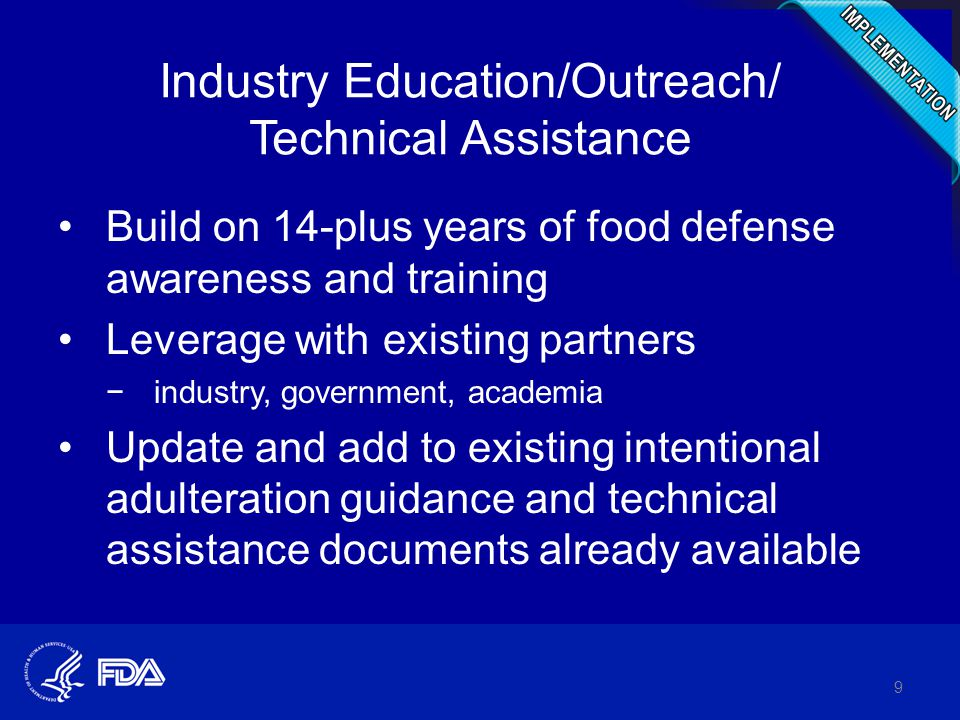 Industry Education/Outreach/ Technical Assistance Build on 14-plus years of food defense awareness and training Leverage with existing partners −industry, government, academia Update and add to existing intentional adulteration guidance and technical assistance documents already available 9
