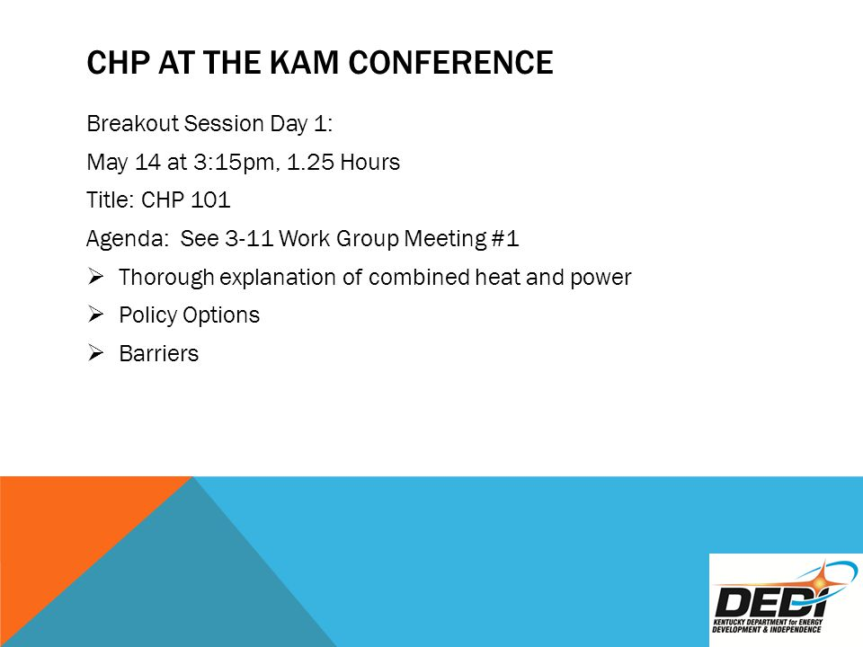CHP AT THE KAM CONFERENCE Breakout Session Day 1: May 14 at 3:15pm, 1.25 Hours Title: CHP 101 Agenda: See 3-11 Work Group Meeting #1  Thorough explanation of combined heat and power  Policy Options  Barriers