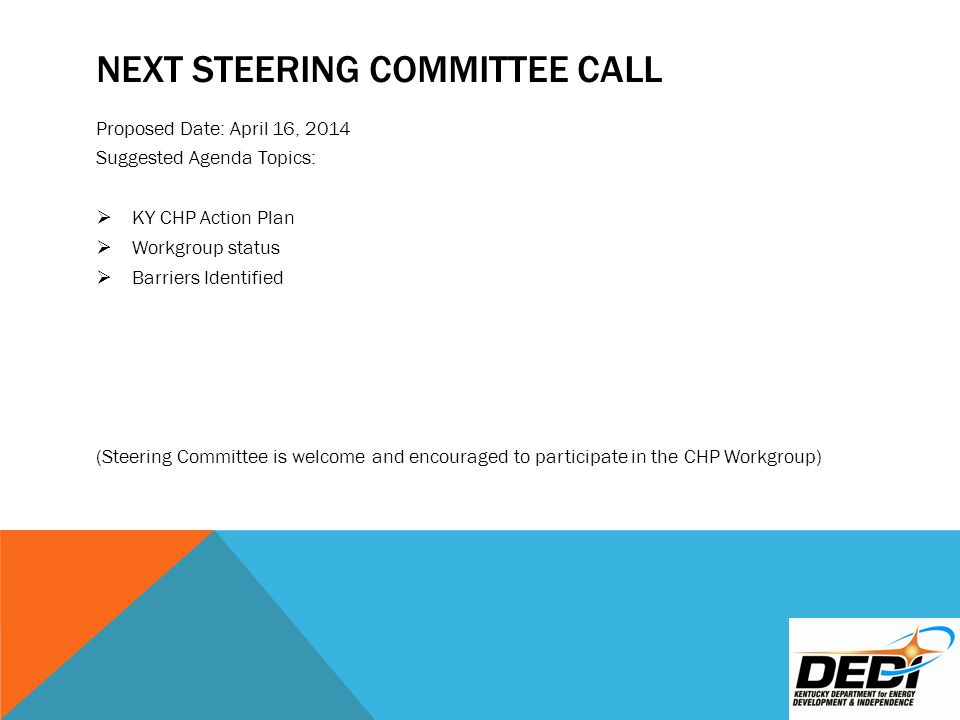 NEXT STEERING COMMITTEE CALL Proposed Date: April 16, 2014 Suggested Agenda Topics:  KY CHP Action Plan  Workgroup status  Barriers Identified (Steering Committee is welcome and encouraged to participate in the CHP Workgroup)