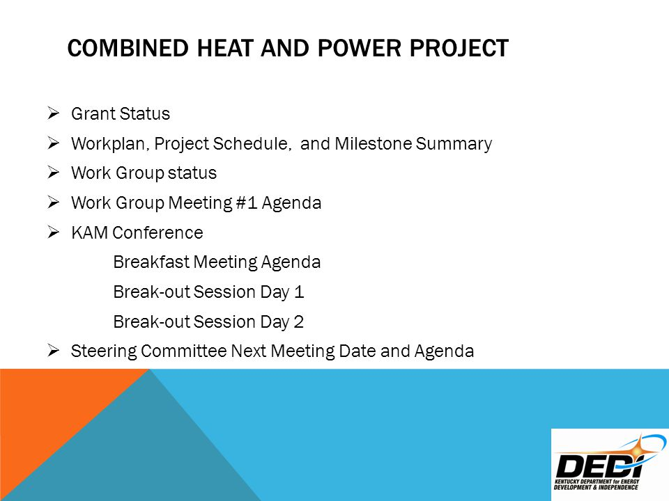 COMBINED HEAT AND POWER PROJECT  Grant Status  Workplan, Project Schedule, and Milestone Summary  Work Group status  Work Group Meeting #1 Agenda  KAM Conference Breakfast Meeting Agenda Break-out Session Day 1 Break-out Session Day 2  Steering Committee Next Meeting Date and Agenda