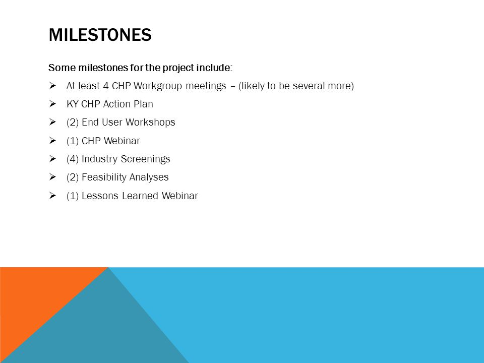 MILESTONES Some milestones for the project include:  At least 4 CHP Workgroup meetings – (likely to be several more)  KY CHP Action Plan  (2) End User Workshops  (1) CHP Webinar  (4) Industry Screenings  (2) Feasibility Analyses  (1) Lessons Learned Webinar