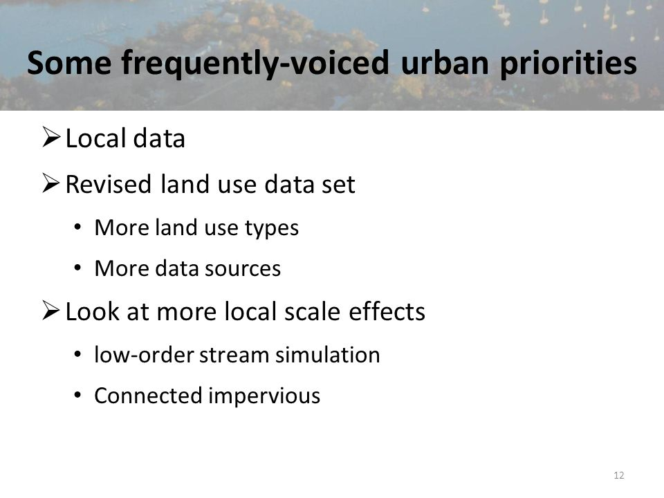 Some frequently-voiced urban priorities  Local data  Revised land use data set More land use types More data sources  Look at more local scale effects low-order stream simulation Connected impervious 12