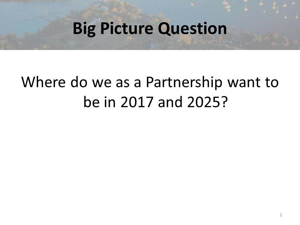 Big Picture Question Where do we as a Partnership want to be in 2017 and