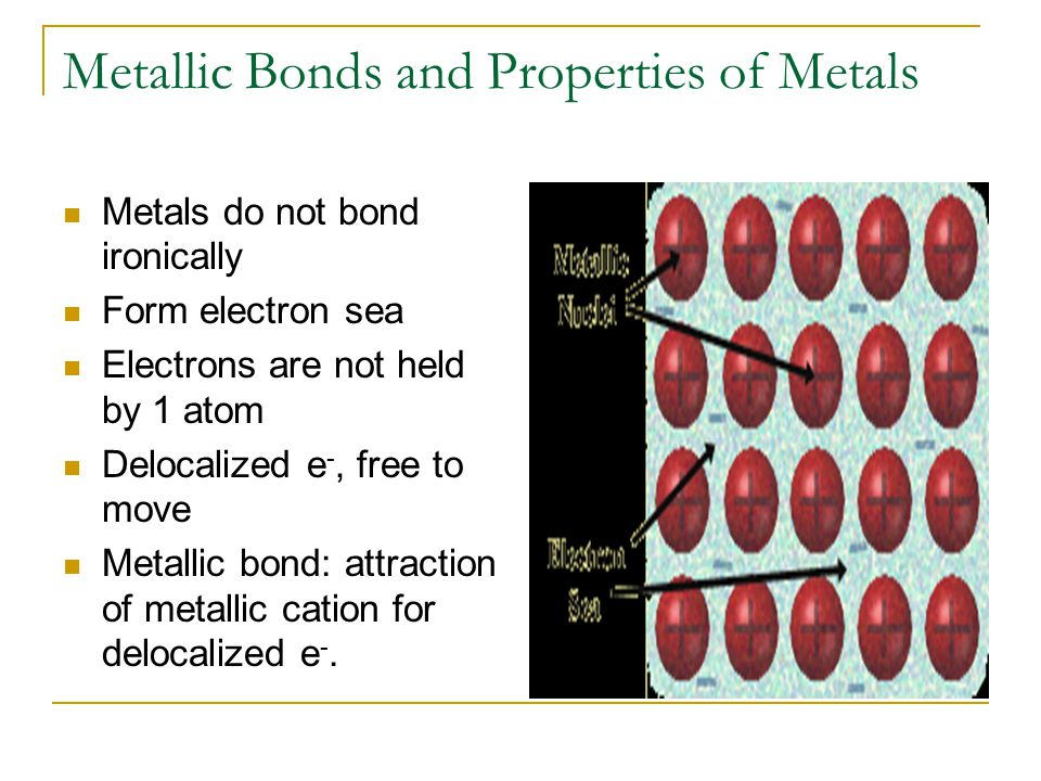 Metallic Bonds and Properties of Metals Metals do not bond ironically Form electron sea Electrons are not held by 1 atom Delocalized e -, free to move Metallic bond: attraction of metallic cation for delocalized e -.