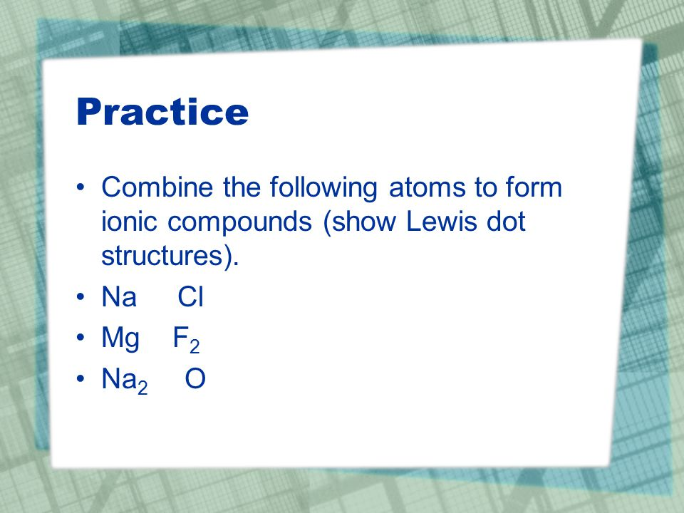 Practice Combine the following atoms to form ionic compounds (show Lewis dot structures).