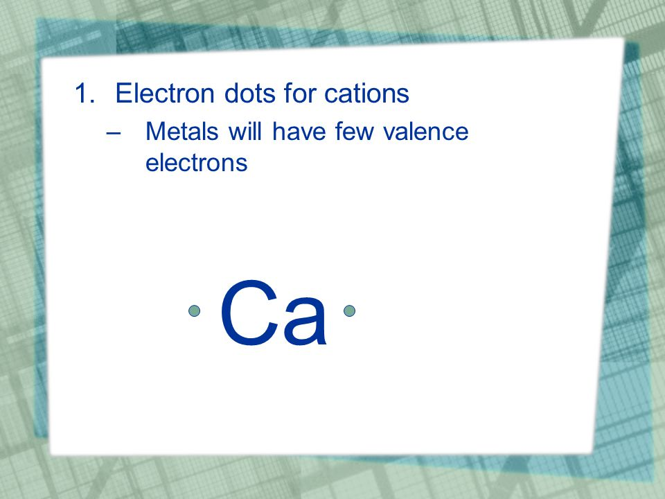 1.Electron dots for cations –Metals will have few valence electrons Ca