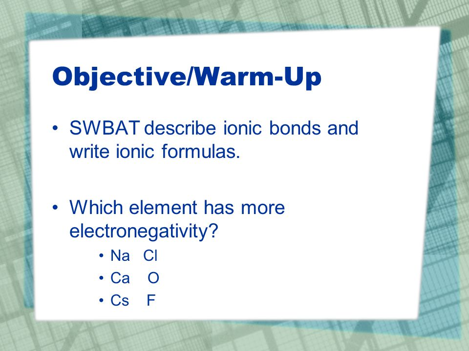 Objective/Warm-Up SWBAT describe ionic bonds and write ionic formulas.