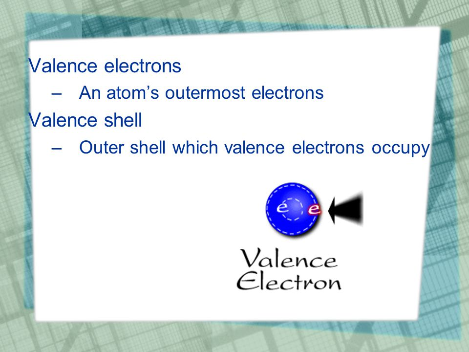 Valence electrons –An atom's outermost electrons Valence shell –Outer shell which valence electrons occupy