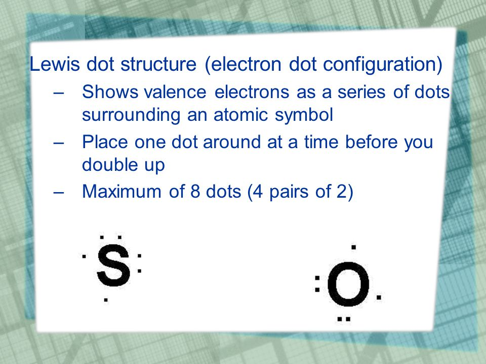 Lewis dot structure (electron dot configuration) –Shows valence electrons as a series of dots surrounding an atomic symbol –Place one dot around at a time before you double up –Maximum of 8 dots (4 pairs of 2)